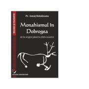 Monahismul in Dobrogea de la origini pana in zilele noastre - Pr. Ionut Holubeanu