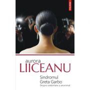 Sindromul Greta Garbo. Despre celebritate si anonimat - Aurora Liiceanu