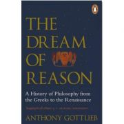 The Dream of Reason. A History of Western Philosophy from the Greeks to the Renaissance - Anthony Gottlieb