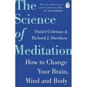 The Science of Meditation. How to Change Your Brain, Mind and Body - Daniel Goleman, Richard Davidson