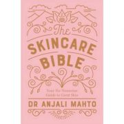 The Skincare Bible. Your No-Nonsense Guide to Great Skin - Dr. Anjali Mahto