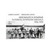 Aeronautica romana in Razboiul de intregire nationala 1916-1919 - Alexandru Arma
