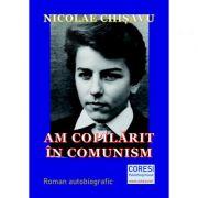 Am copilarit in comunism. Volumul 1 - Nicolae Chisavu