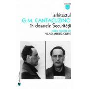 Arhitectul G. M. Cantacuzino in dosarele securitatii - Vlad Mitric-Ciupe