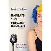 Barbatii sunt precum pantofii. Texte dramatice de stand-up comedy - Patricia Nedelea