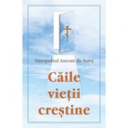 Caile vietii crestine - Mitropolitul Antonie de Suroj