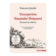 Descoperirea Banatului Timisoarei. Insemnari de calatorie - Francesco Griselini