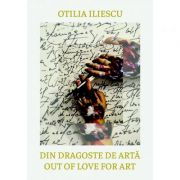 Din dragoste de arta. Perspective. Ganduri. Idei. Out of Love for Art: Perspectives. Thoughts. Ideas - Otilia Iliescu