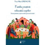 Familia crestina si educatia copiilor. Izvoare patristice, repere morale si provocari actuale - Pr. Mihai Iordache