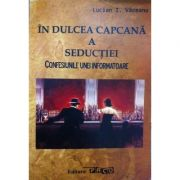 In dulcea capcana a seductiei. Confesiunile unei informatoare - Lucian I. Vaceanu