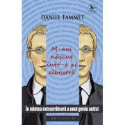 M-am nascut intr-o zi albastra. In mintea extraordinara a unui geniu autist - Daniel Tammet