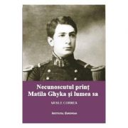 Necunoscutul print Matila Ghyka si lumea sa - Vasile Cornea