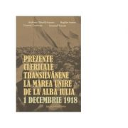 Prezente clericale transilvanene la Marea Unire de la Alba Iulia, 1 Decembrie 1918 - Cosmin Cosmuta, Andreea Dancila-Ineoan, Emanuil Ineoan, Bogdan Ivanov