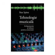 Tehnologie muzicala. Echipamente si tehnici pentru sonorizari - Dan Spinu