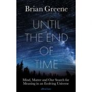 Until the End of Time. Mind, Matter, and Our Search for Meaning in an Evolving Universe - Brian Greene