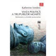 Viata politica a trupurilor moarte - Katherine Verdery