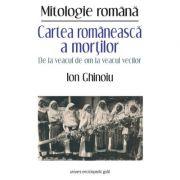 Cartea romaneasca a mortilor. De la veacul de om la veacul vecilor - Ion Ghinoiu