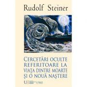 Cercetari oculte referitoare la viata dintre moarte si o noua nastere - Rudolf Steiner