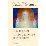Cum il poate regasi Omenirea pe Christos - Rudolf Steiner