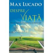 Despre viata. Sursa de inspiratie si raspunsuri la intrebarile vietii - Max Lucado