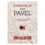 Evanghelia dupa Pavel. Vestea Buna – mesajul central al invataturii lui Pavel - John MacArthur