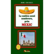 La umbra unui sombrero, prin Mexic - Doru Ciucescu