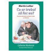 Martin Luther Ce ar trebui sa fac eu? Povestea adevarata a lui Martin Luther si a Reformei - Catherine Mackenzie