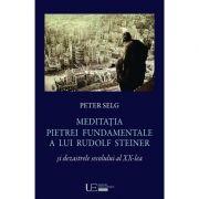 Meditatia Pietrei Fundamentale a lui Rudolf Steiner si dezastrele secolului al XX-lea - Peter Selg