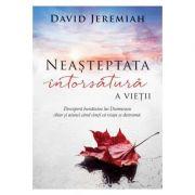 Neasteptata intorsatura a vietii. Descopera bunatatea lui Dumnezeu chiar si atunci cand simti ca viata se destrama - David Jeremiah