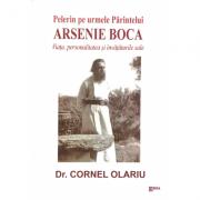 Pelerin pe urmele Parintelui Arsenie Boca. Viata, personalitatea si invataturile sale - dr. Cornel Olariu