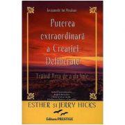Puterea extraordinara a creatiei deliberate - Esther Hicks, Jerry Hicks