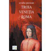 Troia. Venetia. Roma Volumul I - Ovidiu Pecican