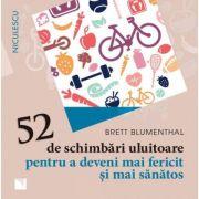 52 de schimbari uluitoare pentru a deveni mai fericit si mai sanatos - Brett Blumenthal
