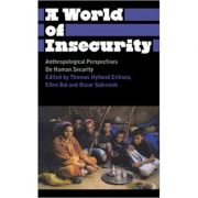A World of Insecurity. Anthropological Perspectives on Human Security - Thomas Hylland Eriksen, Oscar Salemink, Ellen Bal
