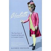 Charlotte. The True Story of Scandal and Spectacle in Georgian London - Kathryn Shevelow