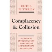 Complacency and Collusion. A Critical Introduction to Business and Financial Journalism - Keith J. Butterick