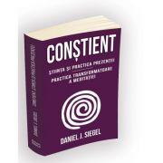 Constient - Stiinta si practica prezentei - Practica transformatoare a meditatiei - Daniel J. Siegel