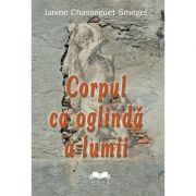 Corpul ca oglinda a lumii - Janine Chasseguet-Smirgel