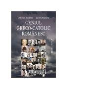 Geniul greco-catolic romanesc, editia a treia - Cristian Badilita, Laura Stanciu
