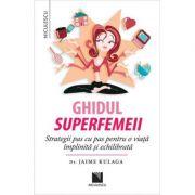 Ghidul superfemeii. Strategii pas cu pas pentru o viata implinita si echilibrata - Dr. Jaime Kulaga