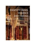 Identity Crises, Violence and Trauma. A Cultural and Psychoanalytical Approach to Post-War and Contemporary British Drama - Laura Monica Toma