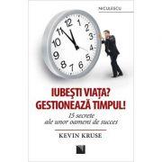 Iubesti viata? Gestioneaza timpul! 15 secrete ale unor oameni de succes - Kevin Kruse