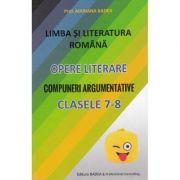 Limba si literatura romana. Opere literare. Compuneri argumentative pentru clasele 7-8 - Mariana Badea
