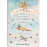 Lovebites. A Cornucopia of Love, Desire and Sauce - Natasha Bondy