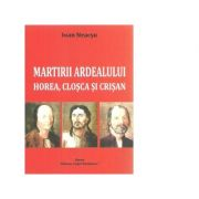 Martirii Ardealului: Horea, Closca si Crisan - Ioan Neacsu
