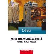 Moda lingvistica actuala. Norma, uzul si abuzul - G. Gruita