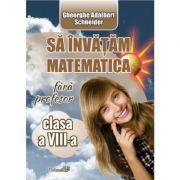 Sa invatam matematica fara profesor - Clasa 8 - Gheorghe Adalbert Schneider