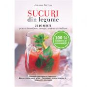 Sucuri din legume. 30 de retete pentru detoxifiere, energie, sanatate si vitalitate - Reeditare - Joanna Farrow