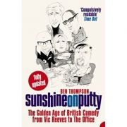 Sunshine on Putty. The Golden Age of British Comedy from Vic Reeves to The Office - Ben Thompson