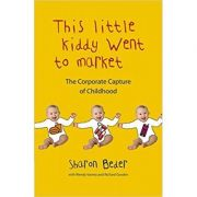 This Little Kiddy Went to Market. The Corporate Capture of Childhood - Sharon Beder